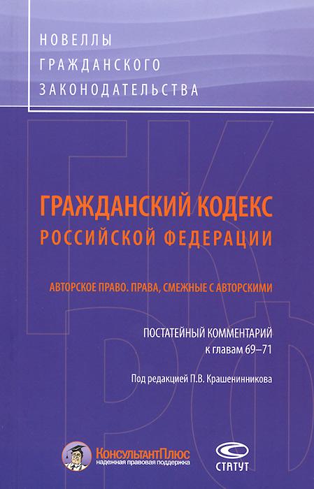 Гражданский кодекс Российской Федерации. Авторское право. Права, смежные с авторскими. Постатейный комментарий к главам 69-71
