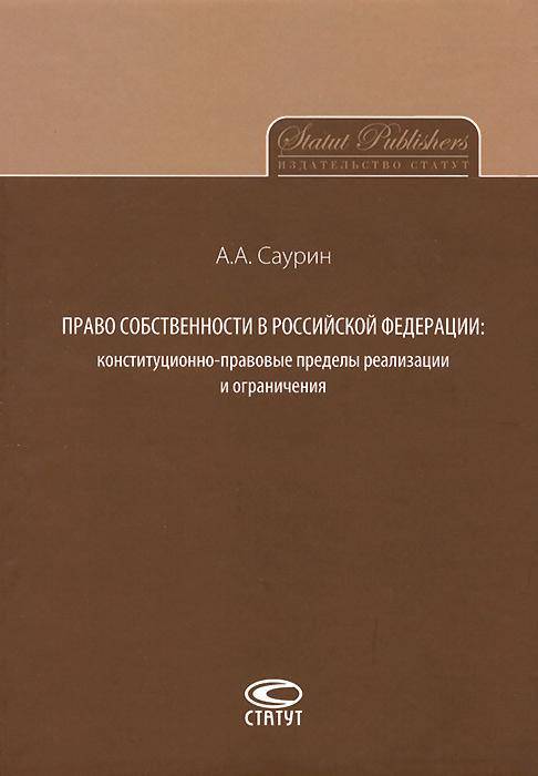 Право собственности в Российской Федерации. Конституционно-правовые пределы реализации и ограничения