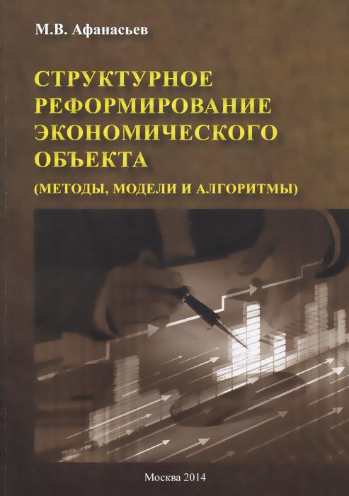 Структурное реформирование экономического объекта (методы, модели и алгоритмы)