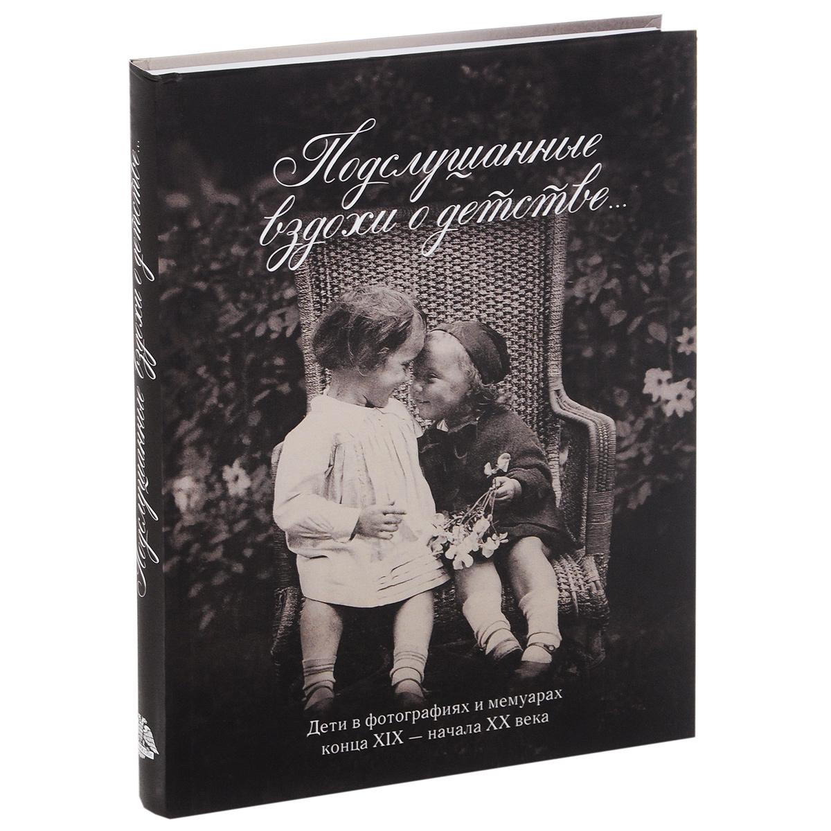 Подслушанные вздохи о детстве. Дети в фотографиях и мемуарах конца XIX - начало XX века