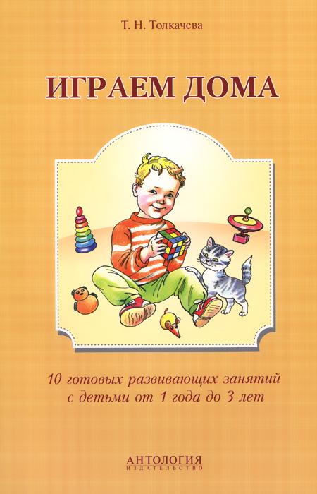 Играем дома. 10 готовых развивающих занятий с детьми от 1 года до 3 лет