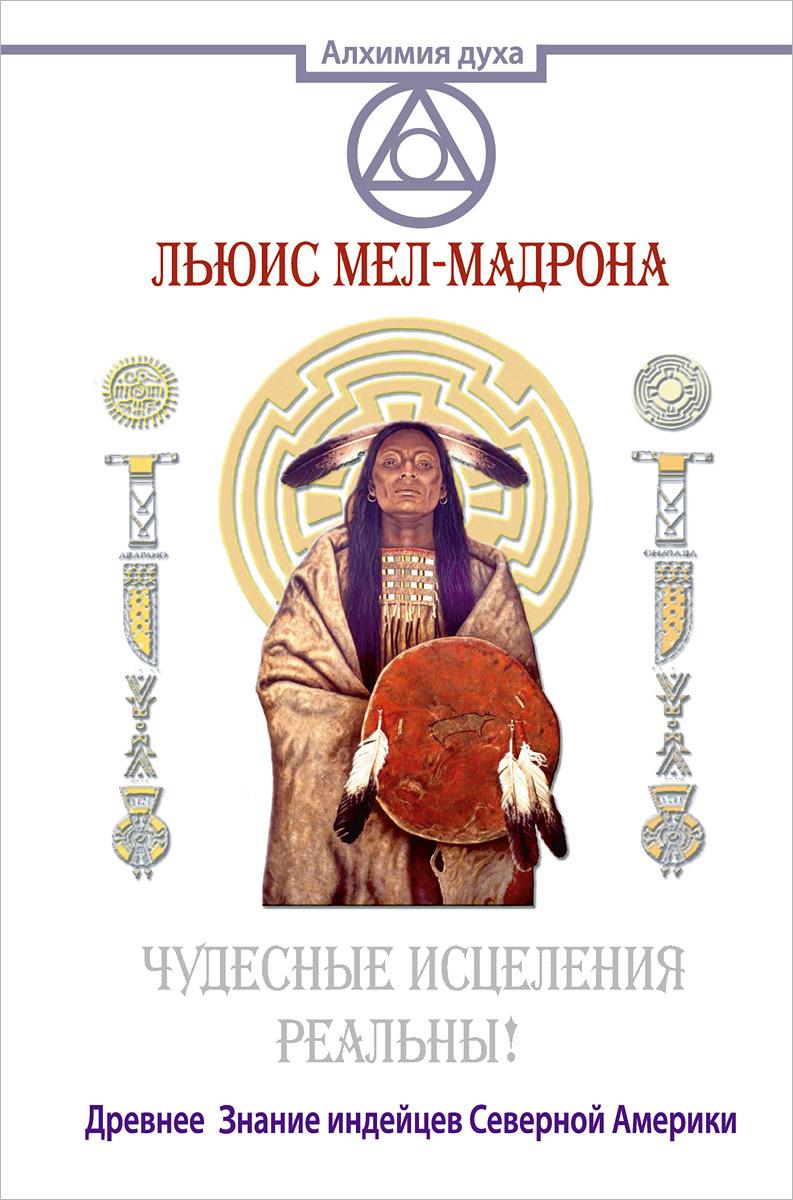 Чудесные исцеления - реальны! Древнее Знание индейцев Северной Америки ( 978-5-17-094524-5 )