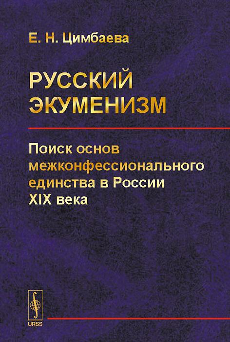 Русский экуменизм. Поиск основ межконфессионального единства в России XIX века