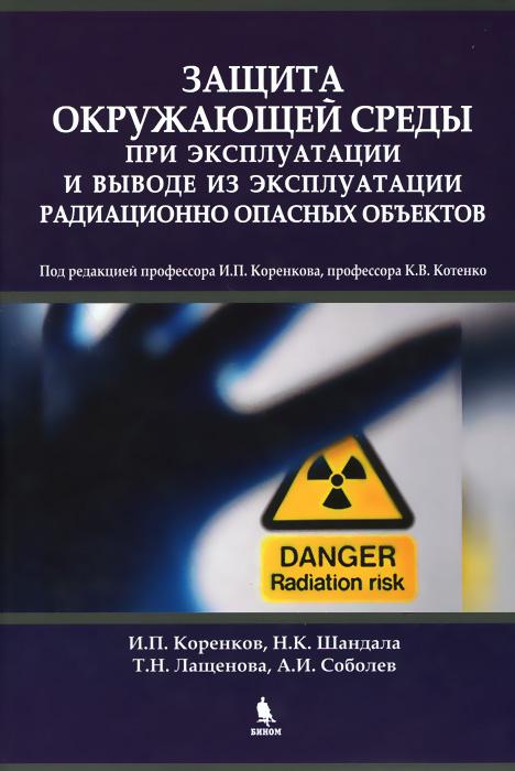 Защита окружающей среды при эксплуатации и выводе из эксплуатации радиационно опасных объектов. Монография