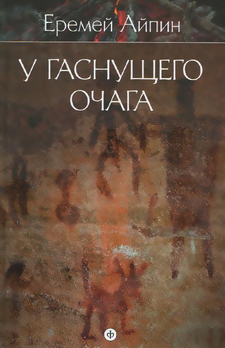 Еремей Айпин. Собрание сочинений в 4 томах. Том 1. У гаснущего очага