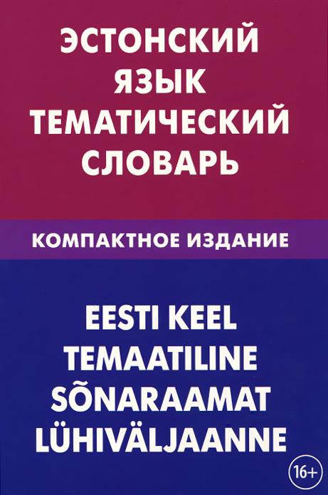 Эстонский язык. Тематический словарь. Компактное издание / Eesti keel temaatiline sonaraamat