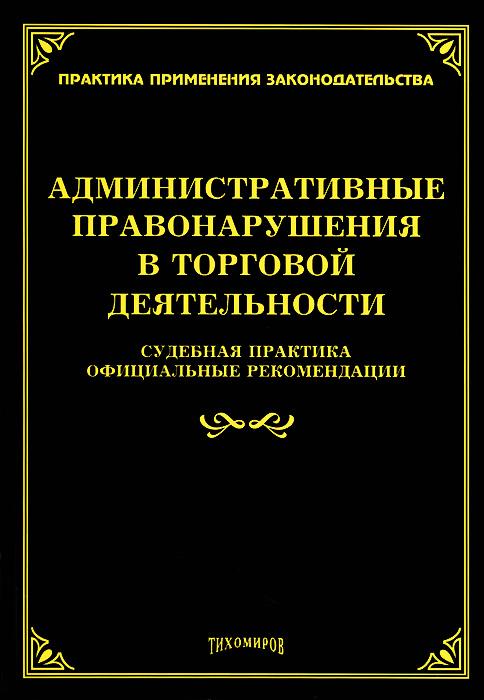 Администартивные правонарушения в торговой деятельности. Судебная практика, официальные рекомендации