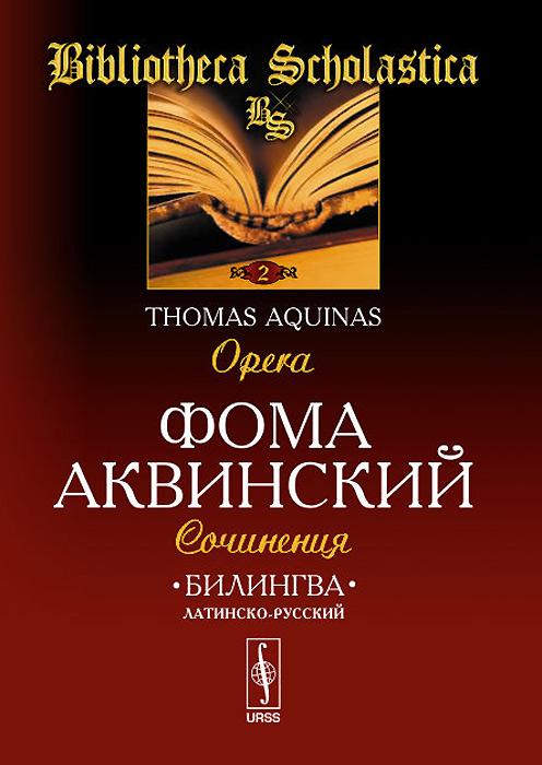 Билингва латинско-русский. Сочинения / Tomas Aquinas: Opera