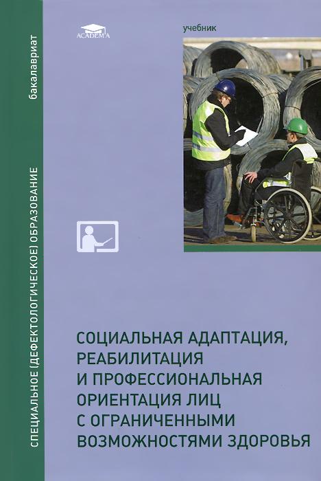 Социальная адаптация, реабилитация и профессиональная ориентация лиц с ограниченными возможностями здоровья. Учебник