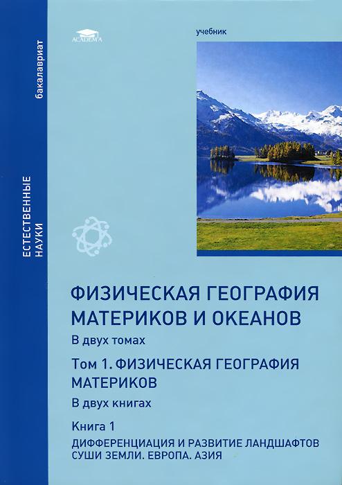 Физическая география материков и океанов. В 2 томах. Том 1. Физическая география материков. В 2 книгах. Книга 1. Дифференциация и развитие ландшафтов суши Земли. Учебник