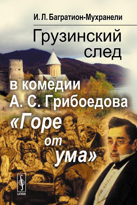 И. Л. Багратион-Мухранели Грузинский след в комедии А. С. Грибоедова Горе от ума горе от ума