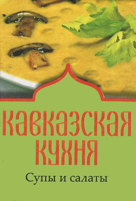 Кавказская кухня. Супы и салаты (миниатюрное издание)
