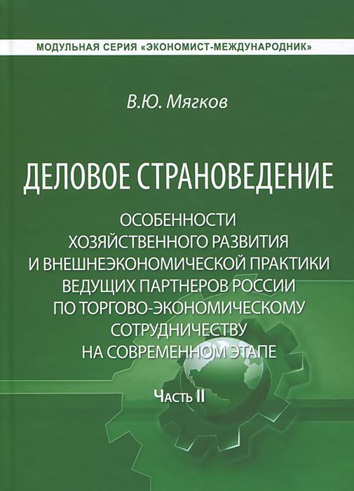 Деловое страноведение. Особенности хозяйственного развития и внешнеэкономической практики ведущих партнеров России по торгово-экономическому сотрудничеству на современном этапе. Часть 2