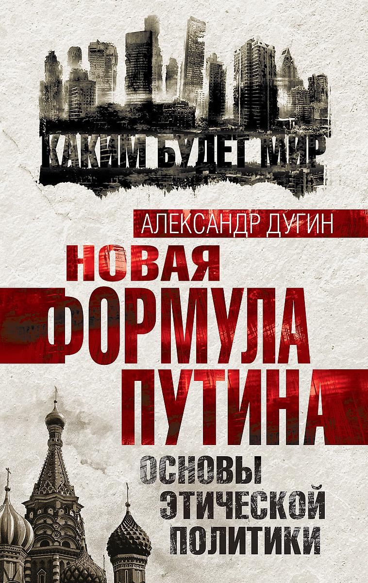 Александр Дугин Новая формула Путина. Основы этической политики