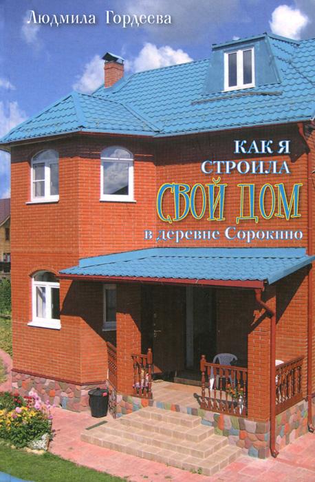 Людмила Гордеева Как я строила свой дом в деревне Сорокино