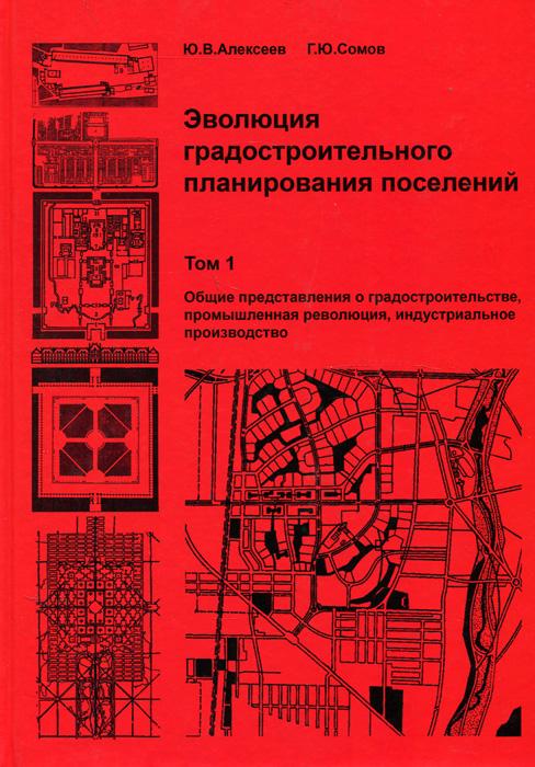Эволюция градостроительного планирования поселений. В 2 томах. Том 1. Общие представления о градостроительстве, промышленная революция, индустриальное производство. Учебник