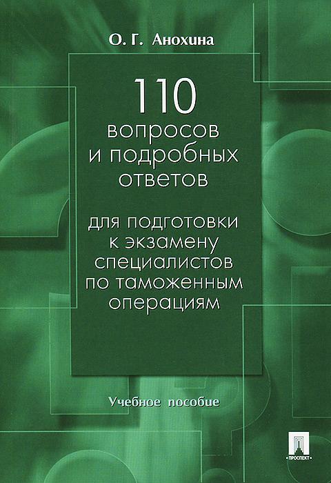 110 вопросов и подробных ответов для подготовки к экзамену специалистов по таможенным операциям. Учебное пособие