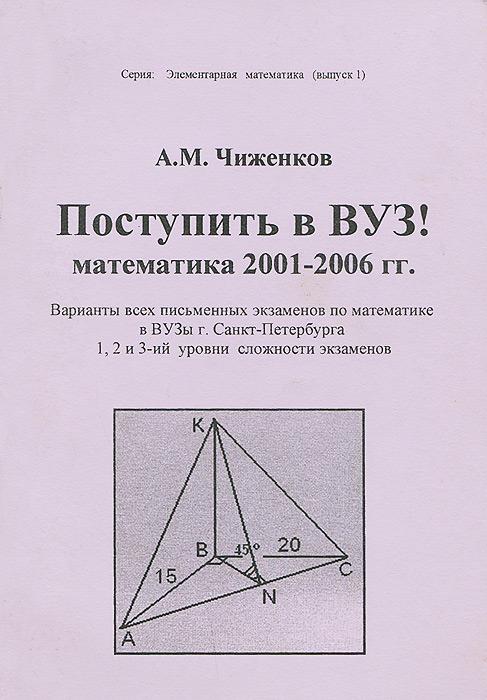 Поступить в ВУЗ! Математика 2001-2006 гг. Варианты всех письменных экзаменов по математике в ВУЗы г. Санкт-Петербурга