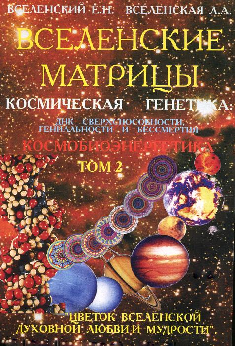 Вселенские Матрицы. Космическая генетика ДНК сверхспособности, гениальности и бессмертия. Том. 2. Космобиоэнергетика