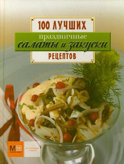 Праздничные салаты и закуски. 100 лучших рецептов
