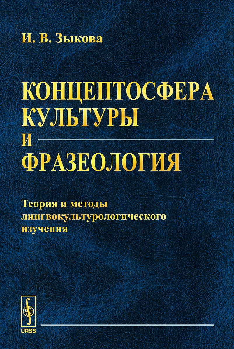Концептосфера культуры и фразеология. Теория и методы лингвокультурологического изучения