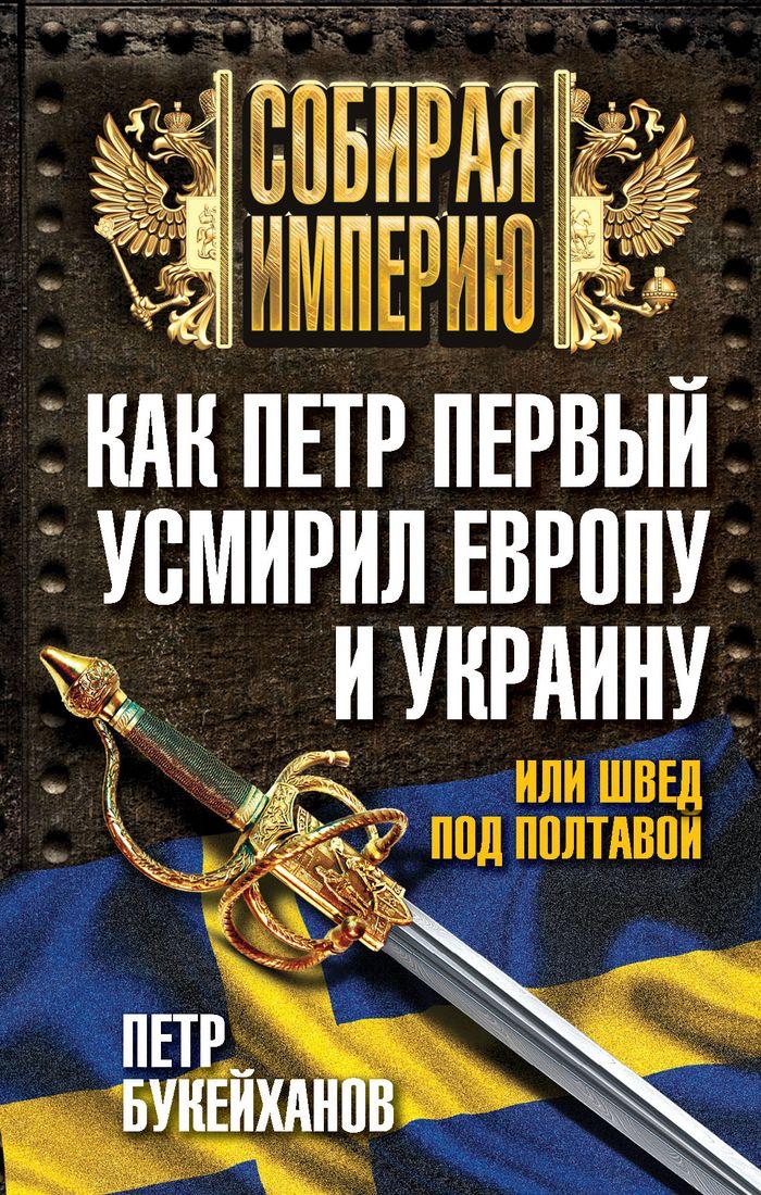 Как Петр Первый усмирил Европу и Украину, или Швед под Полтавой ( 978-5-4438-0822-2 )