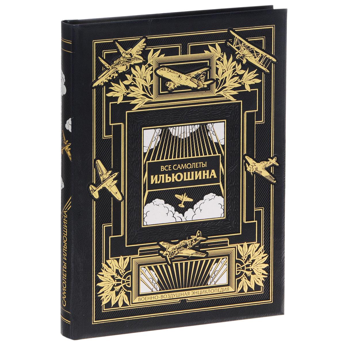 Все самолеты Ильюшина. Самая полная энциклопедия (эксклюзивное подарочное издание)