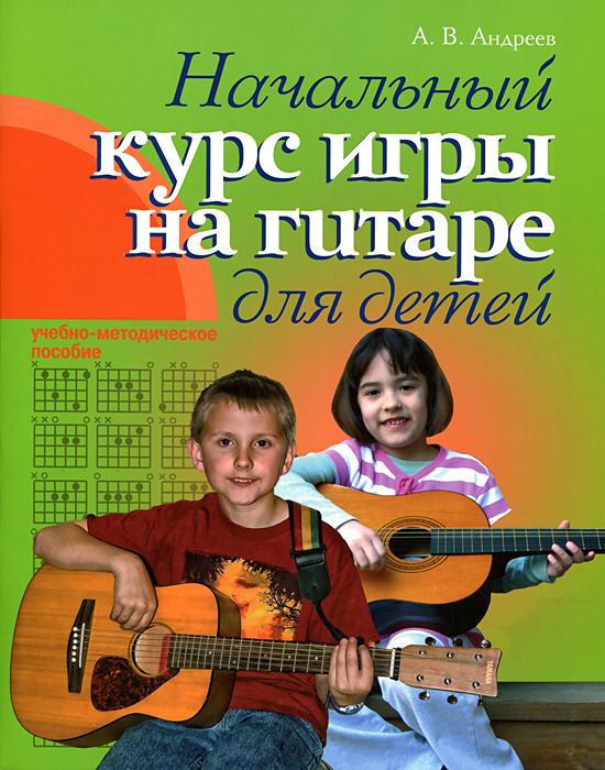 Начальный курс игры на гитаре для детей. Учебно-методическое пособие