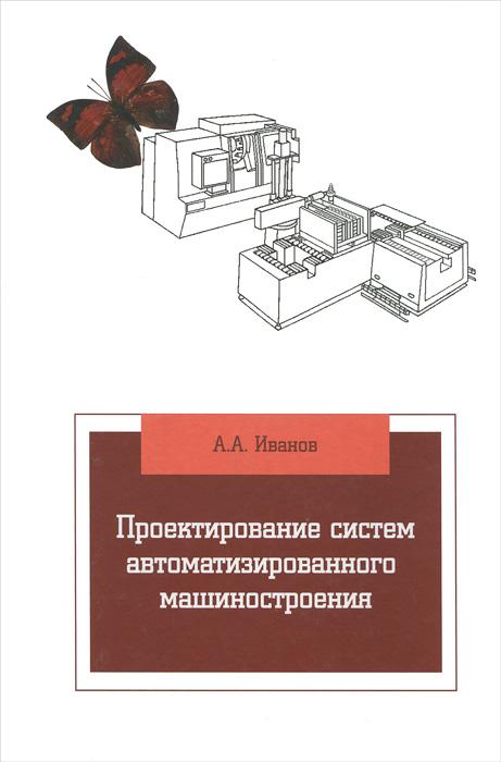 Проектирование систем автоматизированного машиностроения. Учебник