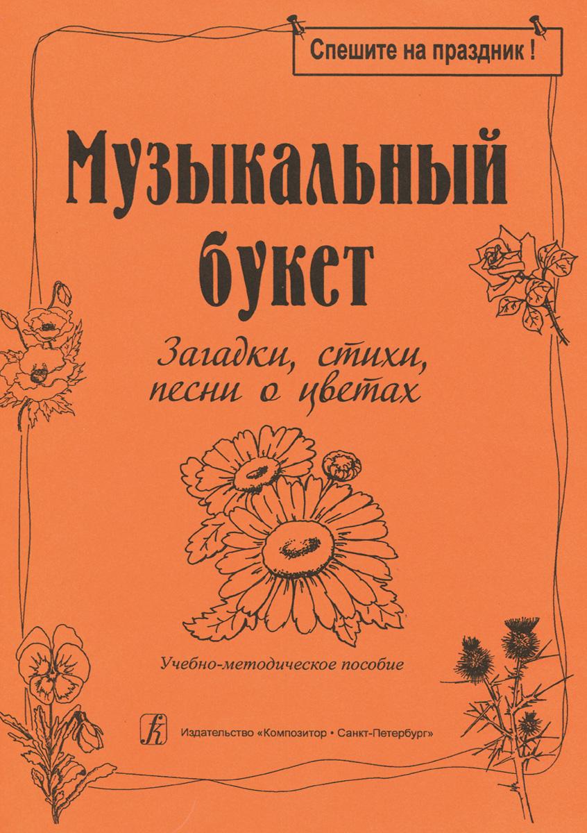 Музыкальный букет. Загадки, стихи, песни о цветах. Учебно-методическое пособие