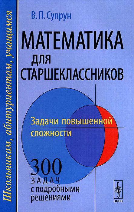 Математика для старшеклассников. Задачи повышенной сложности. Учебное пособие