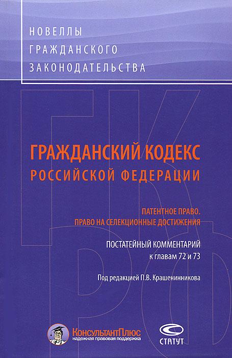 Гражданский Кодекс Российской Федерации. Патентное право. Право на селекционные достижения. Постатейный комментарий к главам 72 и 73