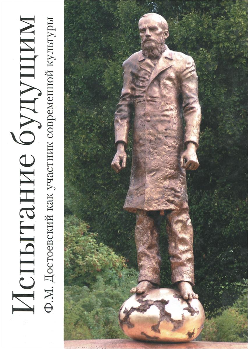 Испытание будущим. Ф. М. Достоевский как участник современной культуры