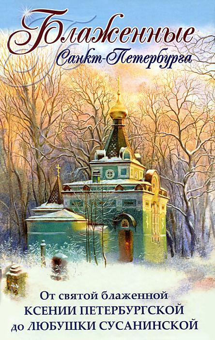 Блаженные Санкт-Петербурга. От святой блаженной Ксении Петербургской до Любушки Сусанинской