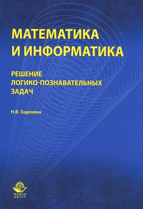 Математика и информатика. Решение логико-познавательных задач. Учебное пособие