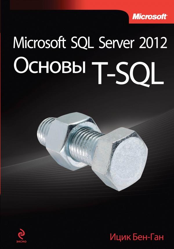 Ицик Бен-Ган Microsoft SQL Server 2012. Основы T-SQL sql полное руководство 3 издание