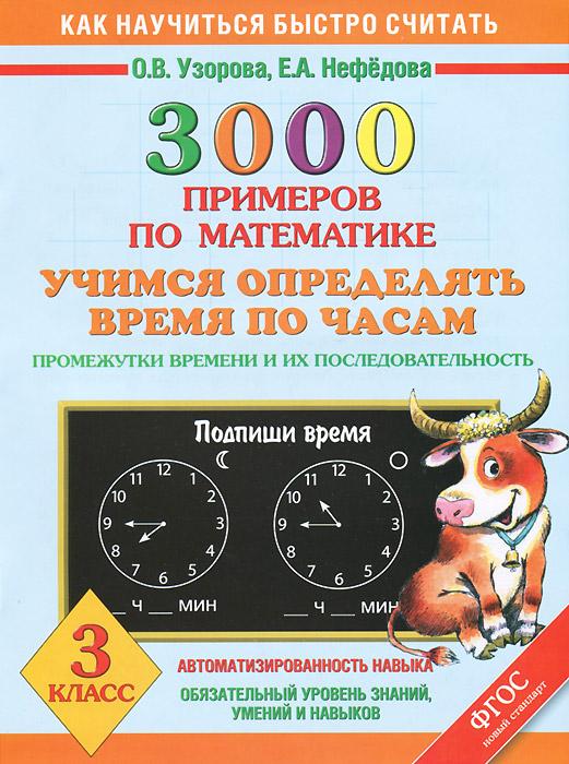Математика. 3 класс. 3000 примеров. Учимся определять время по часам. Промежутки времени и их последовательность12296407Как только человек научился определять время, он придумал механизм, который отсчитывает секунды, минуты, часы. Каких только часов не существует! Есть часы наручные, настольные, напольные, башенные (например, на башне Кремля), солнечные и даже цветочные. Очень важно не только ценить каждый час, каждую минуту, но и уметь определять время по часам. Разнообразные задания пособия помогут легко освоить этот навык. Пособие можно использовать на уроках математики в школе и для занятий дома.