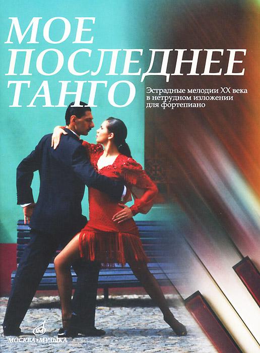 Мое последнее танго. Эстрадные мелодии ХХ века в нетрудном изложении для фортепиано