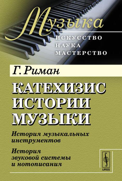 Катехизис истории музыки. История музыкальных инструментов. История звуковой системы и нотописания