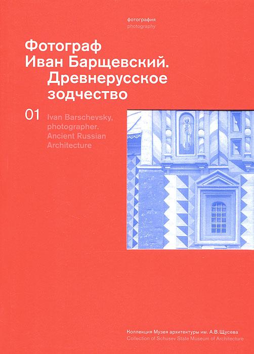 Фотограф Иван Барщевский. Древнерусское зодчество / Ivan Barschevsky, Photographer: Ancient Russian Architecture