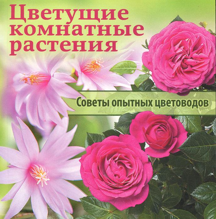 Цветущие комнатные растения. Советы опытных цветоводов