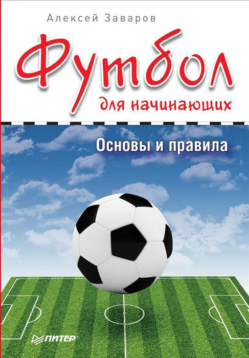 Футбол для начинающих. Основы и правила. Алексей Заваров