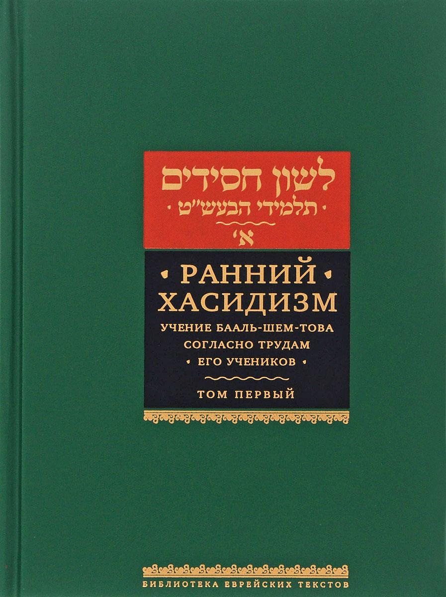 Ранний хасидизм. Учение Бааль-Шем-Това согласно трудам его учеников. Том 1