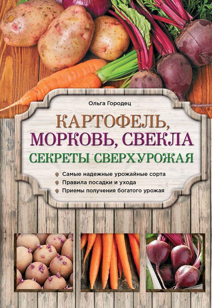 Картофель, морковь, свекла. Секреты сверхурожая. Городец О.В.