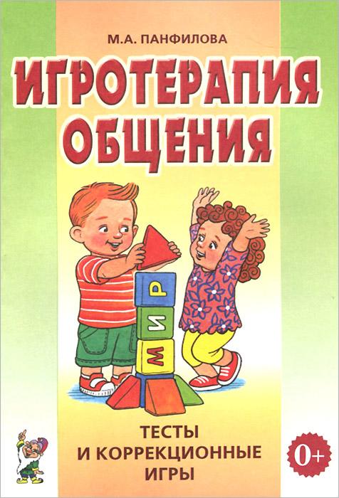 М. А. Панфилова Игротерапия общения. Тесты и коррекционные игры. Практическое пособие
