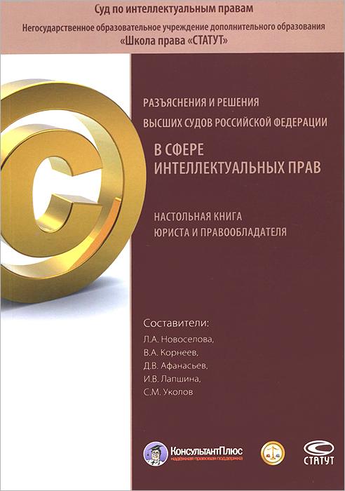 Разъяснения и решения высших судов Российской Федерации в сфере интеллектуальных прав. Настольная книга юриста и правообладателя
