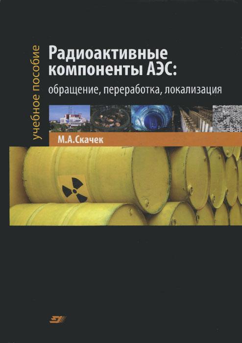 Радиоактивные компоненты АЭС. Обращение, переработка, локализация. Учебное пособие