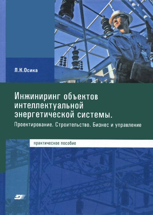 Инжиниринг объектов интеллектуальной энергетической системы. Проектирование. Строительство. Бизнес и управление. Практическое пособие