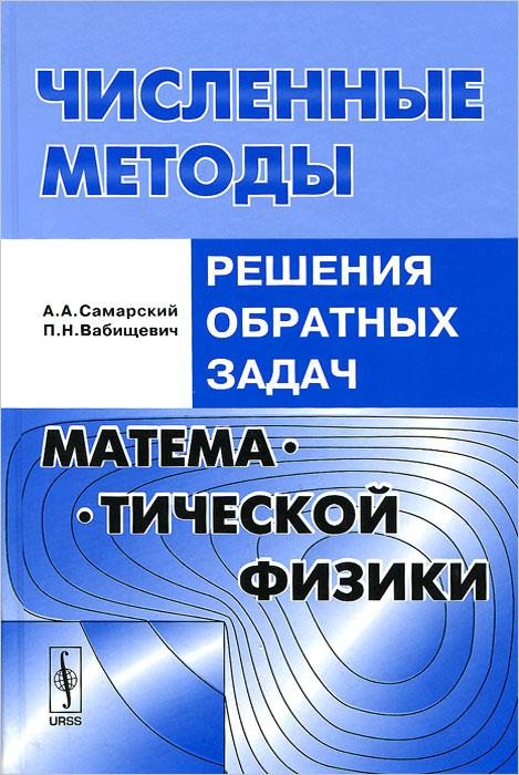 Численные методы решения обратных задач математической физики. Учебное пособие