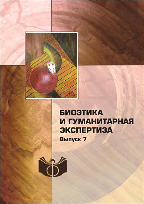 Биоэтика и гуманитарная экспертиза. Выпуск 7